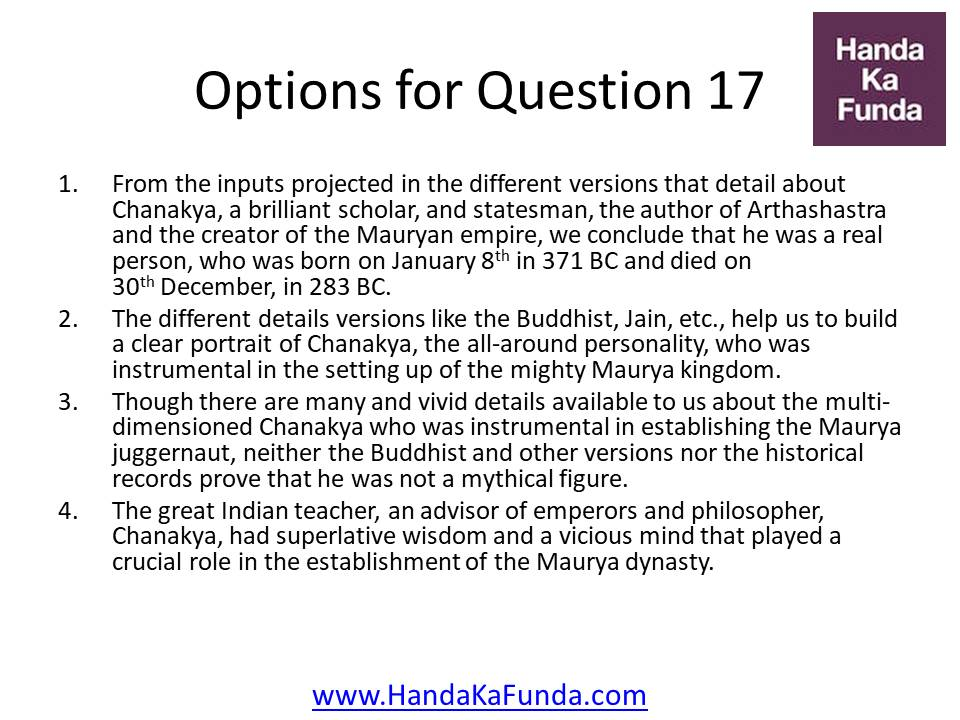 From the inputs projected in the different versions that detail about Chanakya, a brilliant scholar, and statesman, the author of Arthashastra and the creator of the Mauryan empire, we conclude that he was a real person, who was born on January 8th in 371 BC and died on 30th December, in 283 BC. The different details versions like the Buddhist, Jain, etc., help us to build a clear portrait of Chanakya, the all-around personality, who was instrumental in the setting up of the mighty Maurya kingdom. Though there are many and vivid details available to us about the multi-dimensioned Chanakya who was instrumental in establishing the Maurya juggernaut, neither the Buddhist and other versions nor the historical records prove that he was not a mythical figure. The great Indian teacher, an advisor of emperors and philosopher, Chanakya, had superlative wisdom and a vicious mind that played a crucial role in the establishment of the Maurya dynasty.