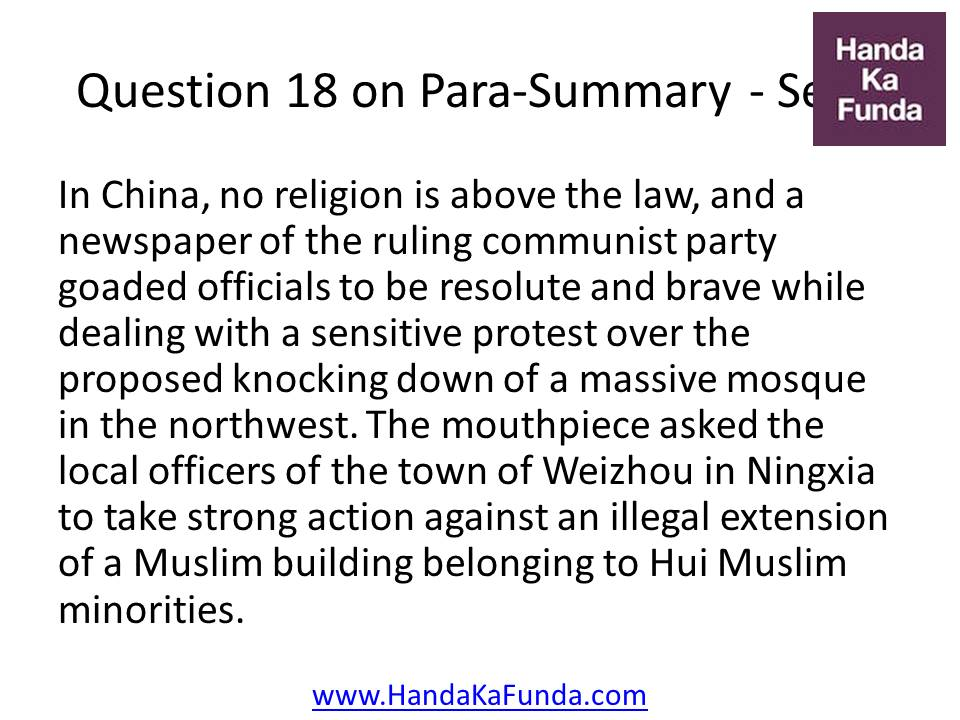 18. In China, no religion is above the law, and a newspaper of the ruling communist party goaded officials to be resolute and brave while dealing with a sensitive protest over the proposed knocking down of a massive mosque in the northwest. The mouthpiece asked the local officers of the town of Weizhou in Ningxia to take strong action against an illegal extension of a Muslim building belonging to Hui Muslim minorities.