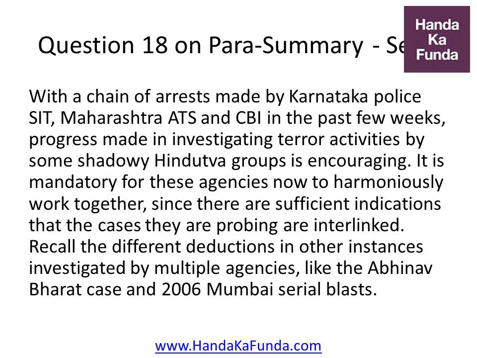 18. With a chain of arrests made by Karnataka police SIT, Maharashtra ATS and CBI in the past few weeks, progress made in investigating terror activities by some shadowy Hindutva groups is encouraging. It is mandatory for these agencies now to harmoniously work together, since there are sufficient indications that the cases they are probing are interlinked. Recall the different deductions in other instances investigated by multiple agencies, like the Abhinav Bharat case and 2006 Mumbai serial blasts.