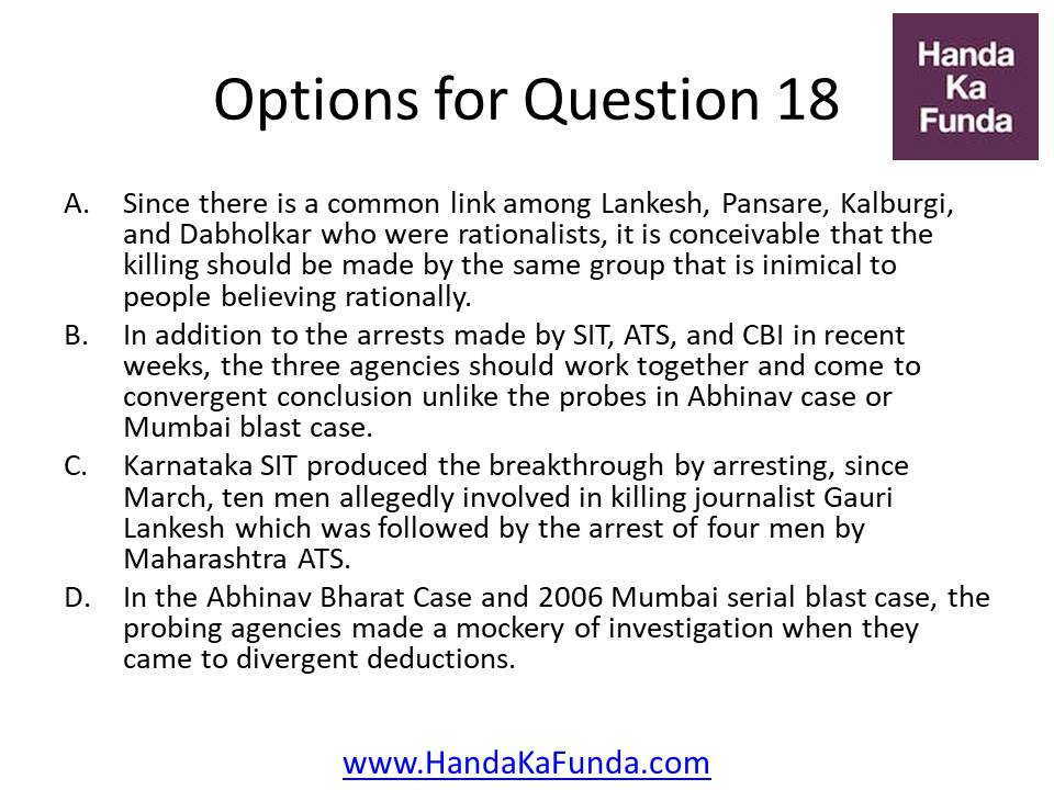 A. Since there is a common link among Lankesh, Pansare, Kalburgi, and Dabholkar who were rationalists, it is conceivable that the killing should be made by the same group that is inimical to people believing rationally. B. In addition to the arrests made by SIT, ATS, and CBI in recent weeks, the three agencies should work together and come to convergent conclusion unlike the probes in Abhinav case or Mumbai blast case. C. Karnataka SIT produced the breakthrough by arresting, since March, ten men allegedly involved in killing journalist Gauri Lankesh which was followed by the arrest of four men by Maharashtra ATS. D. In the Abhinav Bharat Case and 2006 Mumbai serial blast case, the probing agencies made a mockery of investigation when they came to divergent deductions.