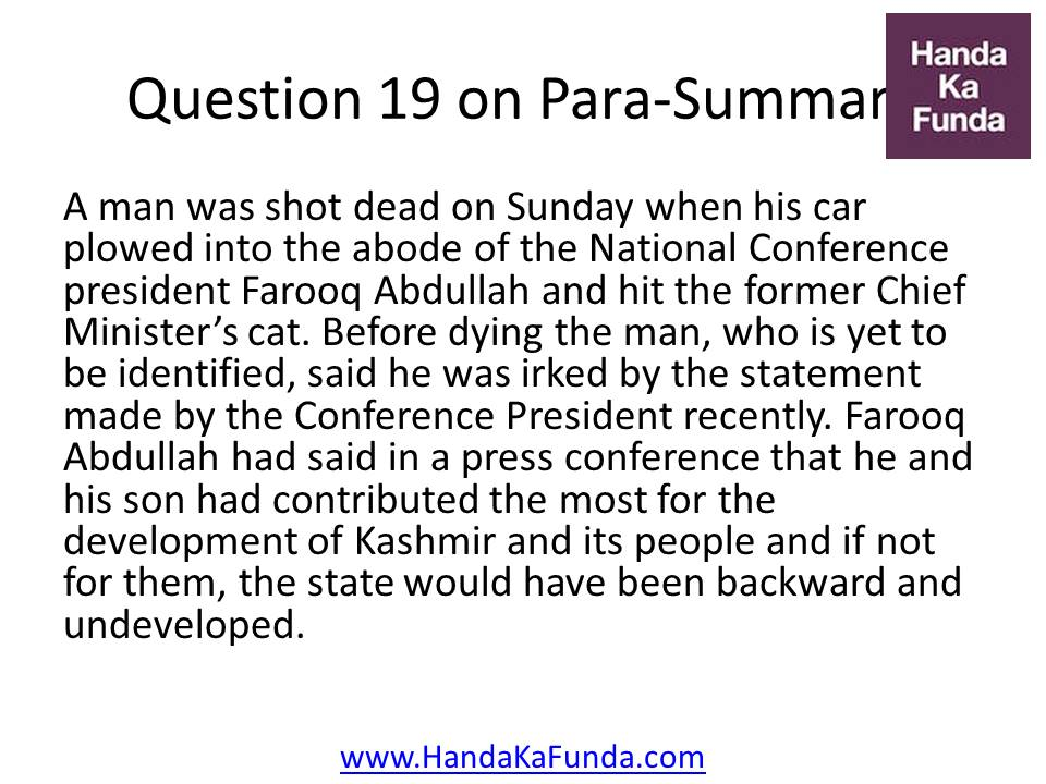 Question 19: A man was shot dead on Sunday when his car plowed into the abode of the National Conference president Farooq Abdullah and hit the former Chief Minister