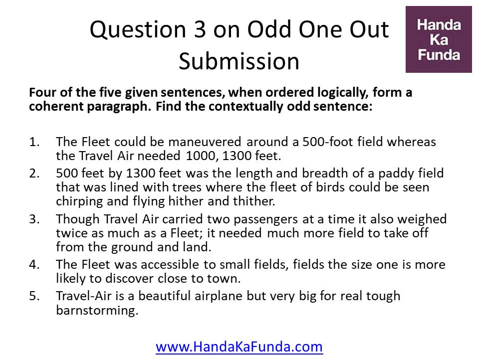 Question 3: Four of the five given sentences, when ordered logically, form a coherent paragraph. Find the contextually odd sentence: The Fleet could be maneuvered around a 500-foot field whereas the Travel Air needed 1000, 1300 feet. 500 feet by 1300 feet was the length and breadth of a paddy field that was lined with trees where the fleet of birds could be seen chirping and flying hither and thither. Though Travel Air carried two passengers at a time it also weighed twice as much as a Fleet; it needed much more field to take off from the ground and land. The Fleet was accessible to small fields, fields the size one is more likely to discover close to town. Travel-Air is a beautiful airplane but very big for real tough barnstorming.