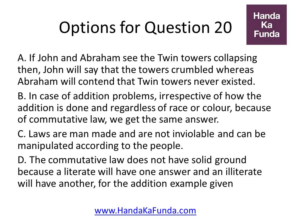 A. If John and Abraham see the Twin towers collapsing then, John will say that the towers crumbled whereas Abraham will contend that Twin towers never existed. B. In case of addition problems, irrespective of how the addition is done and regardless of race or colour, because of commutative law, we get the same answer. C. Laws are man made and are not inviolable and can be manipulated according to the people. D. The commutative law does not have solid ground because a literate will have one answer and an illiterate will have another, for the addition example given