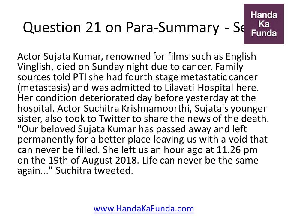 21. Actor Sujata Kumar, renowned for films such as English Vinglish, died on Sunday night due to cancer. Family sources told PTI she had fourth stage metastatic cancer (metastasis) and was admitted to Lilavati Hospital here. Her condition deteriorated day before yesterday at the hospital. Actor Suchitra Krishnamoorthi, Sujata
