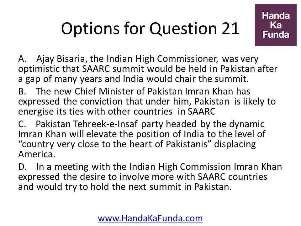 A. Ajay Bisaria, the Indian High Commissioner, was very optimistic that SAARC summit would be held in Pakistan after a gap of many years and India would chair the summit. B. The new Chief Minister of Pakistan Imran Khan has expressed the conviction that under him, Pakistan is likely to energise its ties with other countries in SAARC C. Pakistan Tehreek-e-Insaf party headed by the dynamic Imran Khan will elevate the position of India to the level of