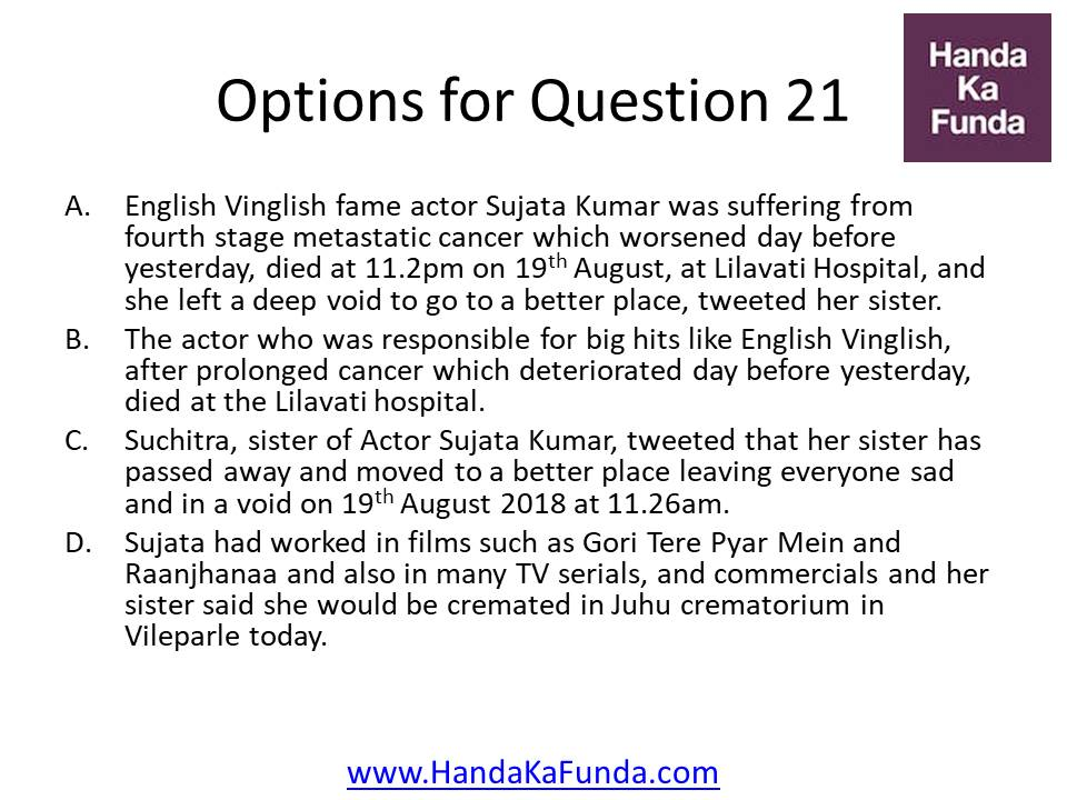 A. English Vinglish fame actor Sujata Kumar was suffering from fourth stage metastatic cancer which worsened day before yesterday, died at 11.2pm on 19th August, at Lilavati Hospital, and she left a deep void to go to a better place, tweeted her sister. B. The actor who was responsible for big hits like English Vinglish, after prolonged cancer which deteriorated day before yesterday, died at the Lilavati hospital. C. Suchitra, sister of Actor Sujata Kumar, tweeted that her sister has passed away and moved to a better place leaving everyone sad and in a void on 19th August 2018 at 11.26am. D. Sujata had worked in films such as Gori Tere Pyar Mein and Raanjhanaa and also in many TV serials, and commercials and her sister said she would be cremated in Juhu crematorium in Vileparle today.