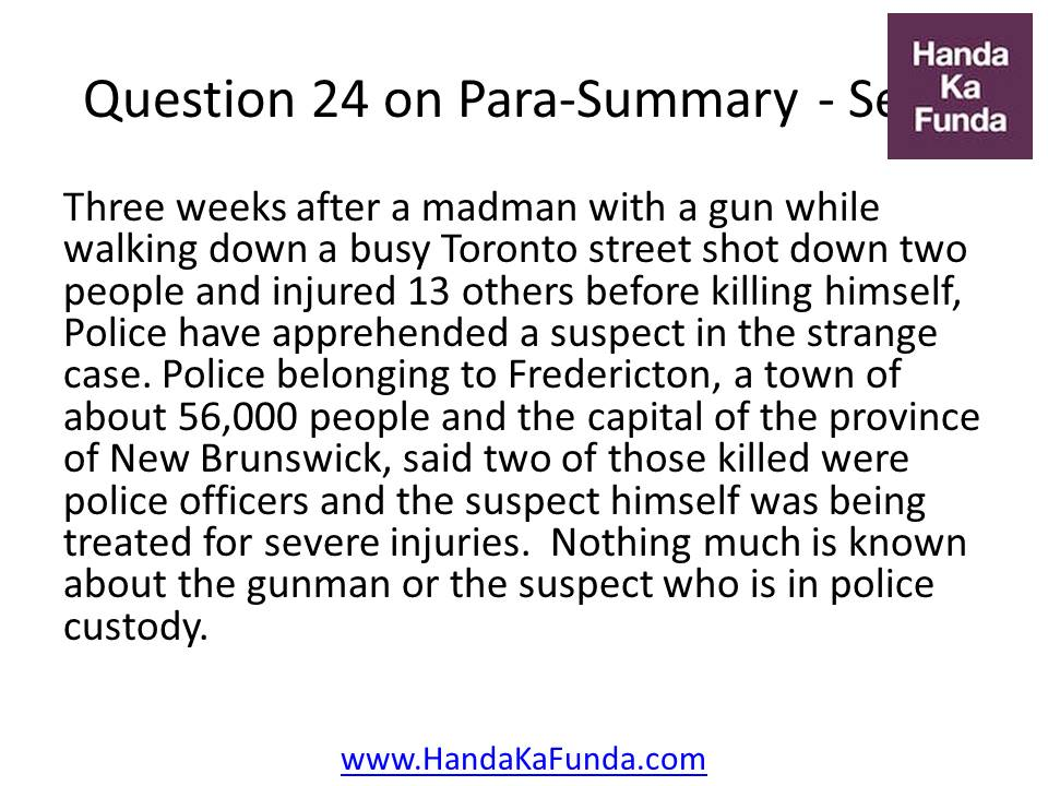 24. Three weeks after a madman with a gun while walking down a busy Toronto street shot down two people and injured 13 others before killing himself, Police have apprehended a suspect in the strange case. Police belonging to Fredericton, a town of about 56,000 people and the capital of the province of New Brunswick, said two of those killed were police officers and the suspect himself was being treated for severe injuries. Nothing much is known about the gunman or the suspect who is in police custody.