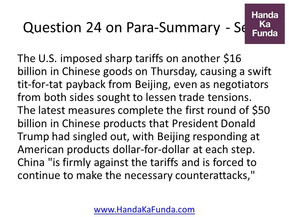 "24. The U.S. imposed sharp tariffs on another $16 billion in Chinese goods on Thursday, causing a swift tit-for-tat payback from Beijing, even as negotiators from both sides sought to lessen trade tensions. The latest measures complete the first round of $50 billion in Chinese products that President Donald Trump had singled out, with Beijing responding at American products dollar-for-dollar at each step. China ""is firmly against the tariffs and is forced to continue to make the necessary counterattacks,"""