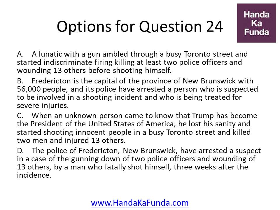 A. A lunatic with a gun ambled through a busy Toronto street and started indiscriminate firing killing at least two police officers and wounding 13 others before shooting himself. B. Fredericton is the capital of the province of New Brunswick with 56,000 people, and its police have arrested a person who is suspected to be involved in a shooting incident and who is being treated for severe injuries. C. When an unknown person came to know that Trump has become the President of the United States of America, he lost his sanity and started shooting innocent people in a busy Toronto street and killed two men and injured 13 others. D. The police of Fredericton, New Brunswick, have arrested a suspect in a case of the gunning down of two police officers and wounding of 13 others, by a man who fatally shot himself, three weeks after the incidence.