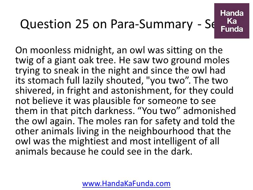 "25. On moonless midnight, an owl was sitting on the twig of a giant oak tree. He saw two ground moles trying to sneak in the night and since the owl had its stomach full lazily shouted, ""you two"
