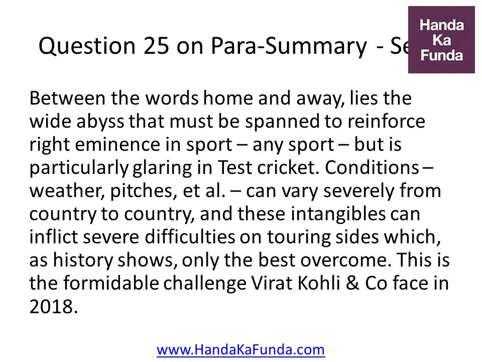 25. Between the words home and away, lies the wide abyss that must be spanned to reinforce right eminence in sport – any sport – but is particularly glaring in Test cricket. Conditions – weather, pitches, et al. – can vary severely from country to country, and these intangibles can inflict severe difficulties on touring sides which, as history shows, only the best overcome. This is the formidable challenge Virat Kohli & Co face in 2018.