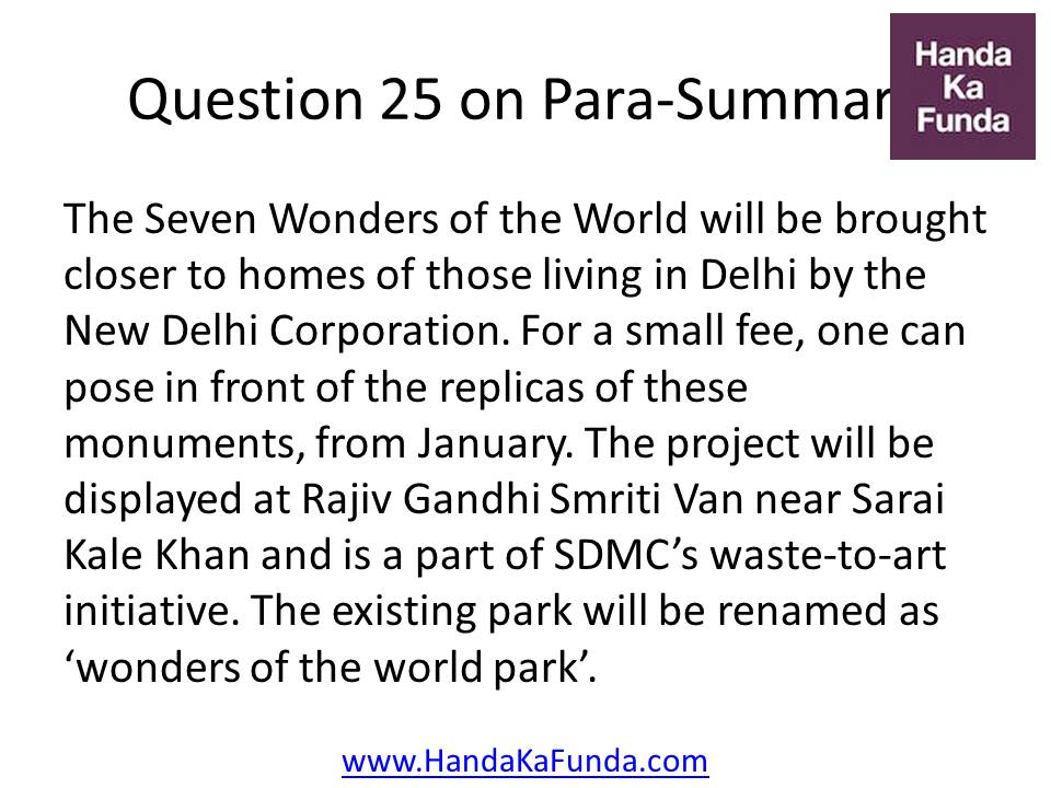 Question 25 The Seven Wonders of the World will be brought closer to homes of those living in Delhi by the New Delhi Corporation. For a small fee, one can pose in front of the replicas of these monuments, from January. The project will be displayed at Rajiv Gandhi Smriti Van near Sarai Kale Khan and is a part of SDMC