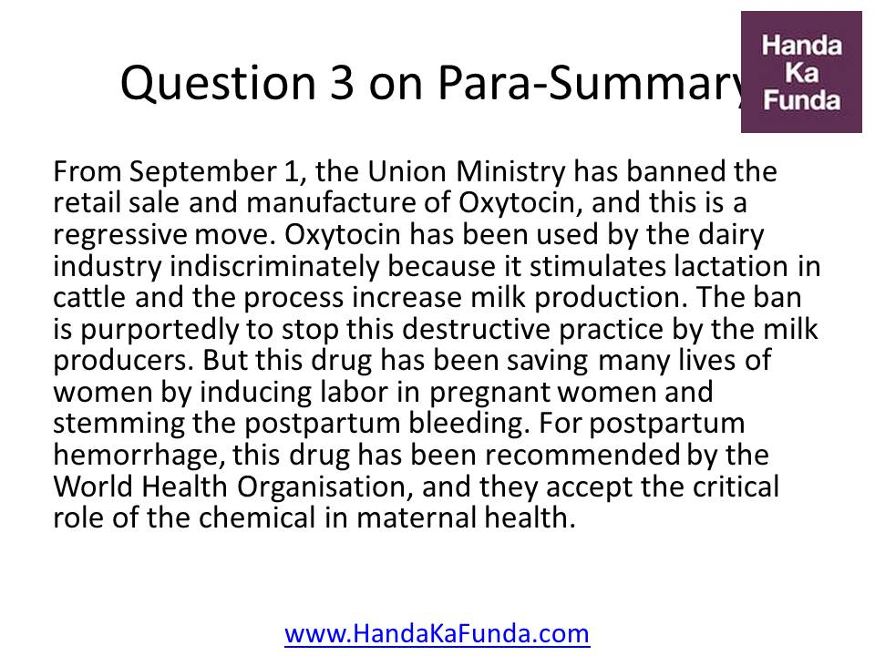 Question 3: From September 1, the Union Ministry has banned the retail sale and manufacture of Oxytocin, and this is a regressive move. Oxytocin has been used by the dairy industry indiscriminately because it stimulates lactation in cattle and the process increase milk production. The ban is purportedly to stop this destructive practice by the milk producers. But this drug has been saving many lives of women by inducing labor in pregnant women and stemming the postpartum bleeding. For postpartum hemorrhage, this drug has been recommended by the World Health Organisation, and they accept the critical role of the chemical in maternal health.