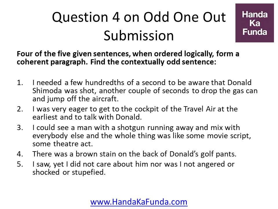 Question 4: Four of the five given sentences, when ordered logically, form a coherent paragraph. Find the contextually odd sentence: I needed a few hundredths of a second to be aware that Donald Shimoda was shot, another couple of seconds to drop the gas can and jump off the aircraft. I was very eager to get to the cockpit of the Travel Air at the earliest and to talk with Donald. I could see a man with a shotgun running away and mix with everybody else and the whole thing was like some movie script, some theatre act. There was a brown stain on the back of Donald