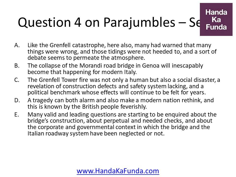 4. A. Like the Grenfell catastrophe, here also, many had warned that many things were wrong, and those tidings were not heeded to, and a sort of debate seems to permeate the atmosphere. B. The collapse of the Morandi road bridge in Genoa will inescapably become that happening for modern Italy. C. The Grenfell Tower fire was not only a human but also a social disaster, a revelation of construction defects and safety system lacking, and a political benchmark whose effects will continue to be felt for years. D. A tragedy can both alarm and also make a modern nation rethink, and this is known by the British people feverishly. E. Many valid and leading questions are starting to be enquired about the bridge