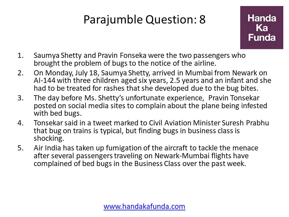 Parajumble Question: 8 Saumya Shetty and Pravin Fonseka were the two passengers who brought the problem of bugs to the notice of the airline. On Monday, July 18, Saumya Shetty, arrived in Mumbai from Newark on AI-144 with three children aged six years, 2.5 years and an infant and she had to be treated for rashes that she developed due to the bug bites. The day before Ms. Shetty