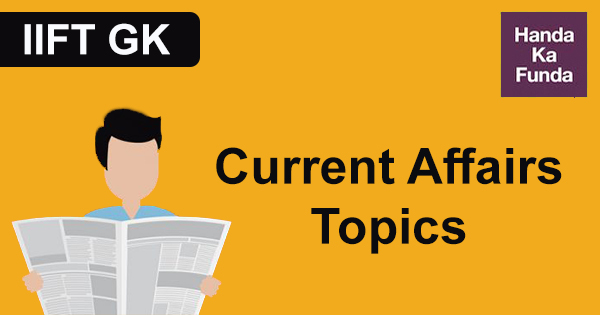 Current Affairs Topics to explore for IIFT GK