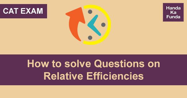 How to solve Questions on Relative Efficiencies in Time and Work for CAT