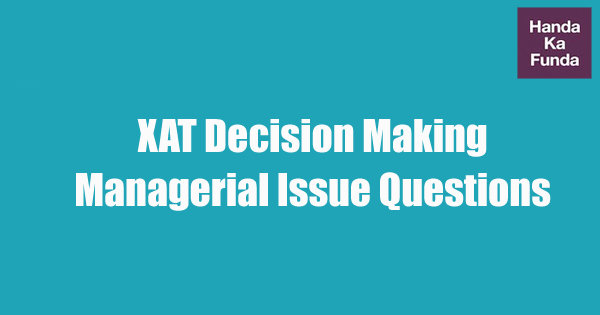 XAT Decision Making Section – Principles for Solving Managerial Issue Questions
